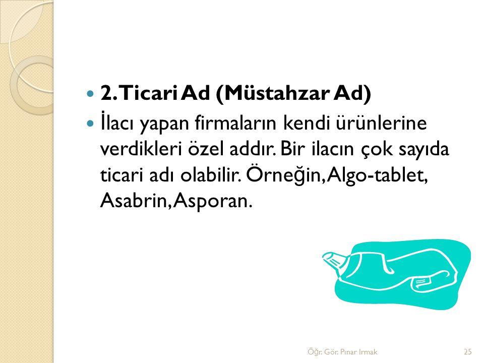 2.Ticari Ad (Müstahzar Ad) İ lacı yapan firmaların kendi ürünlerine verdikleri özel addır. Bir ilacın çok sayıda ticari adı olabilir. Örne ğ in, Algo-