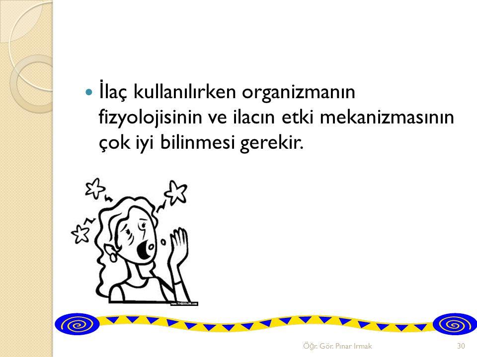 İ laç kullanılırken organizmanın fizyolojisinin ve ilacın etki mekanizmasının çok iyi bilinmesi gerekir. Ö ğ r. Gör. Pınar Irmak30