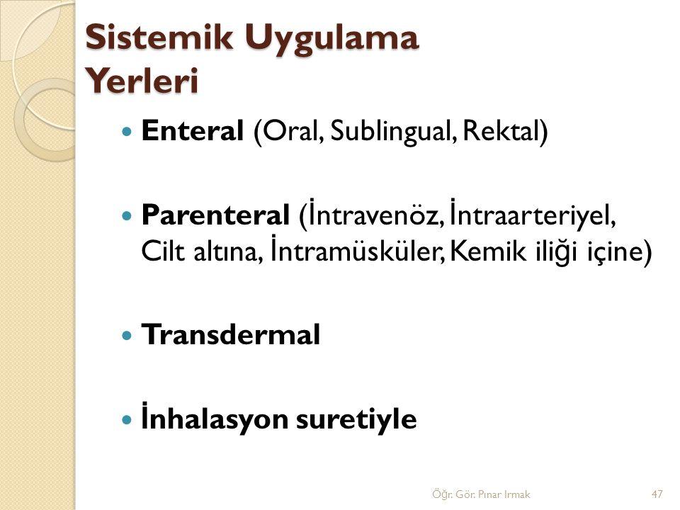 Sistemik Uygulama Yerleri Enteral (Oral, Sublingual, Rektal) Parenteral ( İ ntravenöz, İ ntraarteriyel, Cilt altına, İ ntramüsküler, Kemik ili ğ i içi