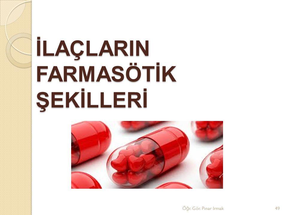 İLAÇLARIN FARMASÖTİK ŞEKİLLERİ Ö ğ r. Gör. Pınar Irmak49