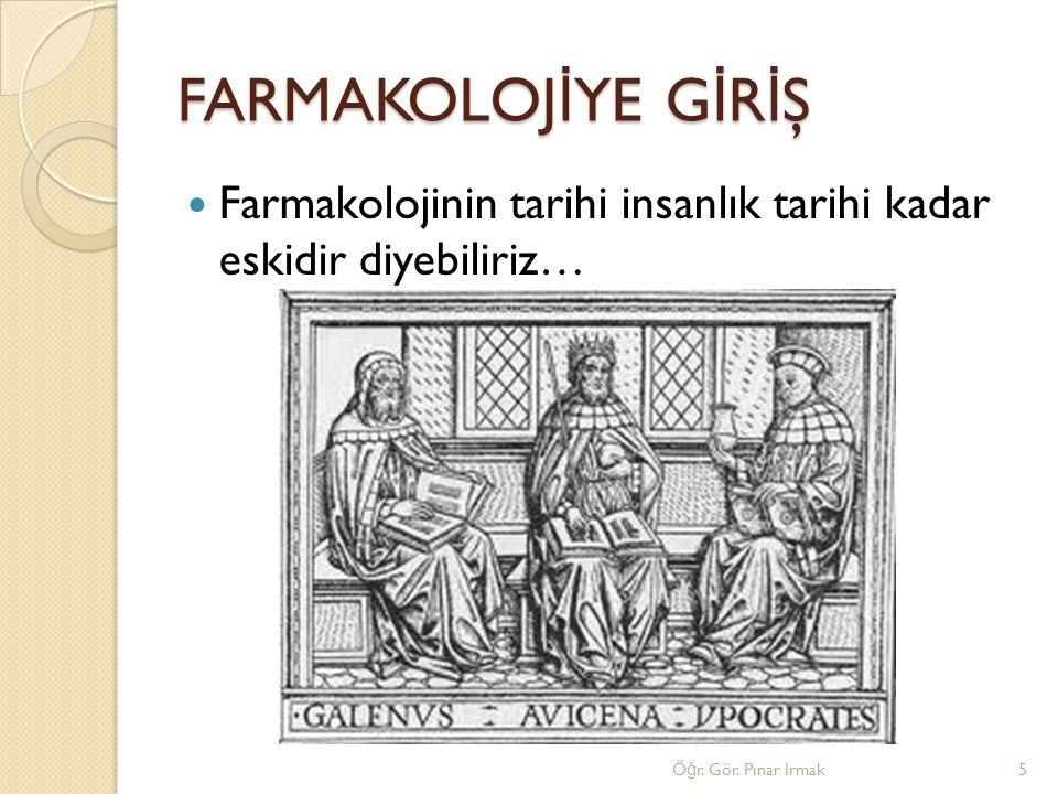 FARMAKOLOJ İ YE G İ R İ Ş Farmakolojinin tarihi insanlık tarihi kadar eskidir diyebiliriz… Ö ğ r. Gör. Pınar Irmak5