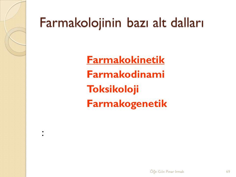 Farmakolojinin bazı alt dalları Farmakokinetik Farmakodinami Toksikoloji Farmakogenetik : 69Ö ğ r. Gör. Pınar Irmak