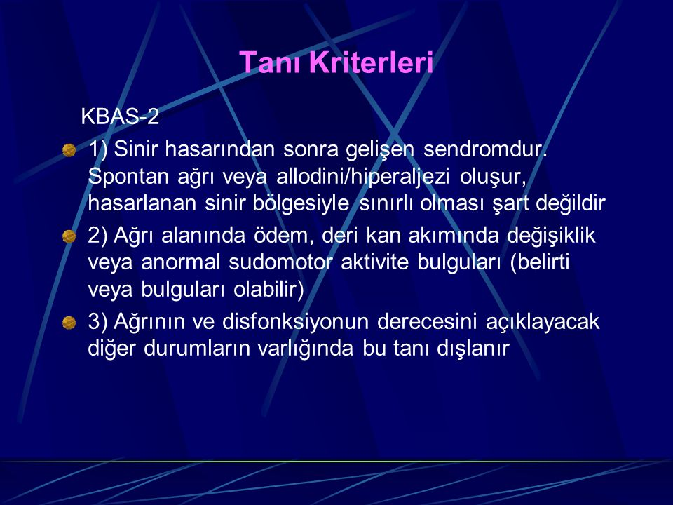 Tanı Kriterleri KBAS-2 1) Sinir hasarından sonra gelişen sendromdur. Spontan ağrı veya allodini/hiperaljezi oluşur, hasarlanan sinir bölgesiyle sınırl