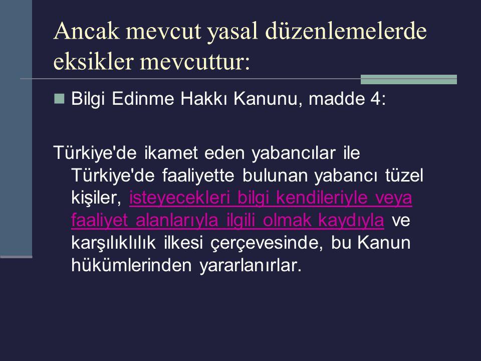 Ancak mevcut yasal düzenlemelerde eksikler mevcuttur: Bilgi Edinme Hakkı Kanunu, madde 4: Türkiye de ikamet eden yabancılar ile Türkiye de faaliyette bulunan yabancı tüzel kişiler, isteyecekleri bilgi kendileriyle veya faaliyet alanlarıyla ilgili olmak kaydıyla ve karşılıklılık ilkesi çerçevesinde, bu Kanun hükümlerinden yararlanırlar.