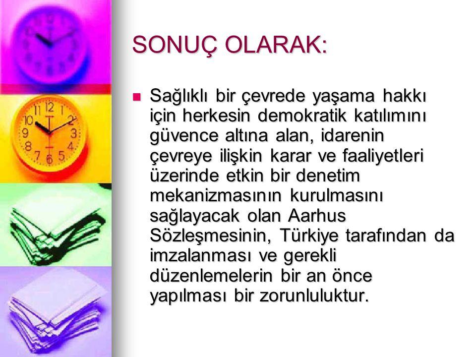 SONUÇ OLARAK: Sağlıklı bir çevrede yaşama hakkı için herkesin demokratik katılımını güvence altına alan, idarenin çevreye ilişkin karar ve faaliyetleri üzerinde etkin bir denetim mekanizmasının kurulmasını sağlayacak olan Aarhus Sözleşmesinin, Türkiye tarafından da imzalanması ve gerekli düzenlemelerin bir an önce yapılması bir zorunluluktur.