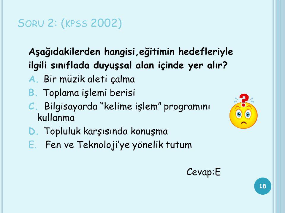 S ORU 2: ( KPSS 2002) Aşağıdakilerden hangisi,eğitimin hedefleriyle ilgili sınıflada duyuşsal alan içinde yer alır? A. Bir müzik aleti çalma B. Toplam