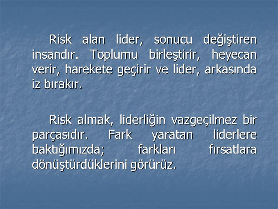 Risk alan lider, sonucu değiştiren insandır. Toplumu birleştirir, heyecan verir, harekete geçirir ve lider, arkasında iz bırakır. Risk almak, liderliğ