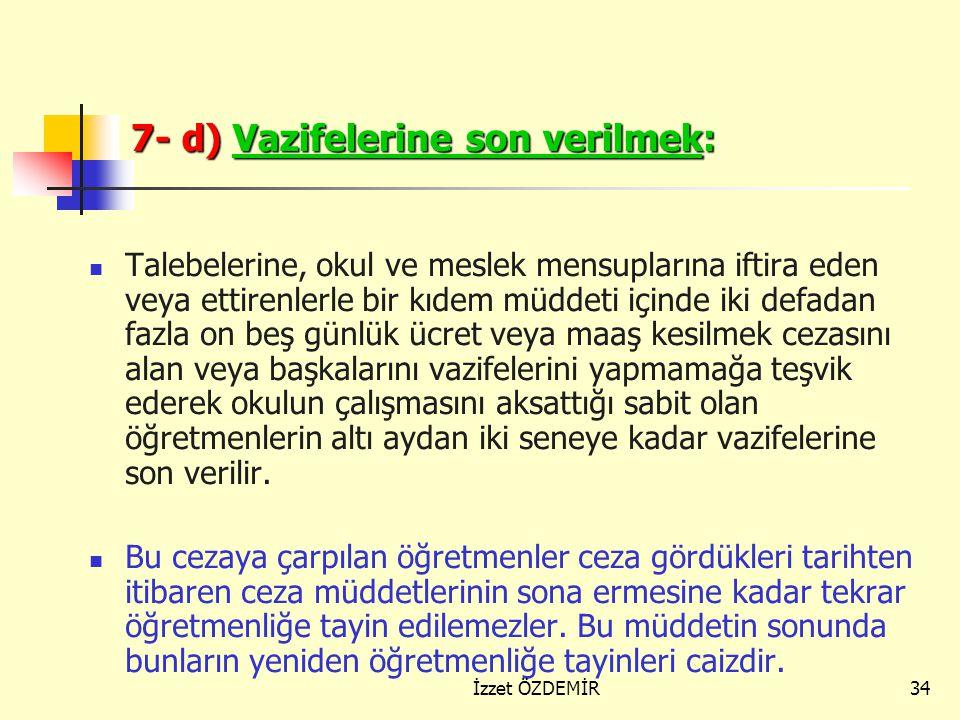 33 7- c) Kıdem İndirmek: Öğretmenlik şerefini ihlal edici hallerde bulundukları, Meslektaşlarının veya talebenin haklarını kasten zarara uğrattıkları