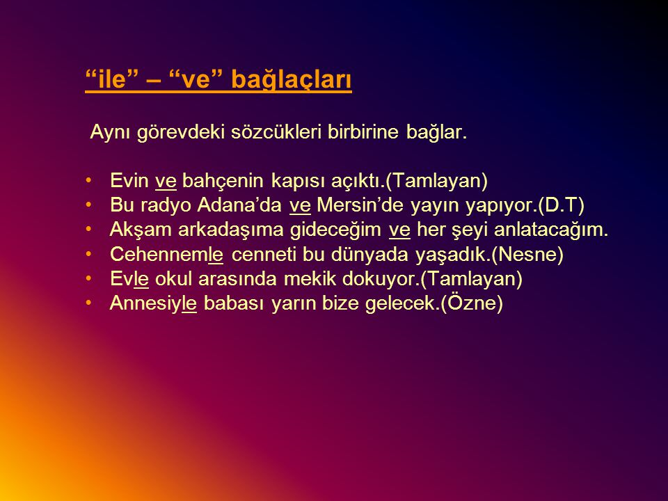 """""""ile"""" – """"ve"""" bağlaçları Aynı görevdeki sözcükleri birbirine bağlar. Evin ve bahçenin kapısı açıktı.(Tamlayan) Bu radyo Adana'da ve Mersin'de yayın yap"""