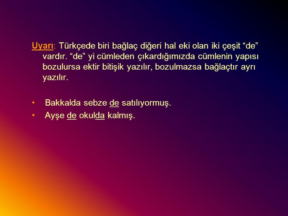 """Uyarı: Türkçede biri bağlaç diğeri hal eki olan iki çeşit """"de"""" vardır. """"de"""" yi cümleden çıkardığımızda cümlenin yapısı bozulursa ektir bitişik yazılır"""