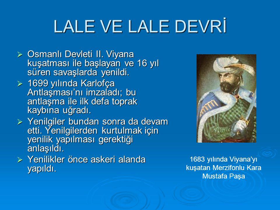 LALE VE LALE DEVRİ  Osmanlı Devleti II. Viyana kuşatması ile başlayan ve 16 yıl süren savaşlarda yenildi.  1699 yılında Karlofça Antlaşması'nı imzal