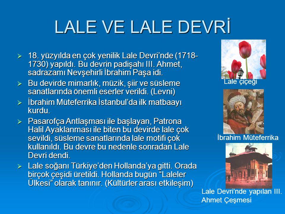 LALE VE LALE DEVRİ  18. yüzyılda en çok yenilik Lale Devri'nde (1718- 1730) yapıldı. Bu devrin padişahı III. Ahmet, sadrazamı Nevşehirli İbrahim Paşa