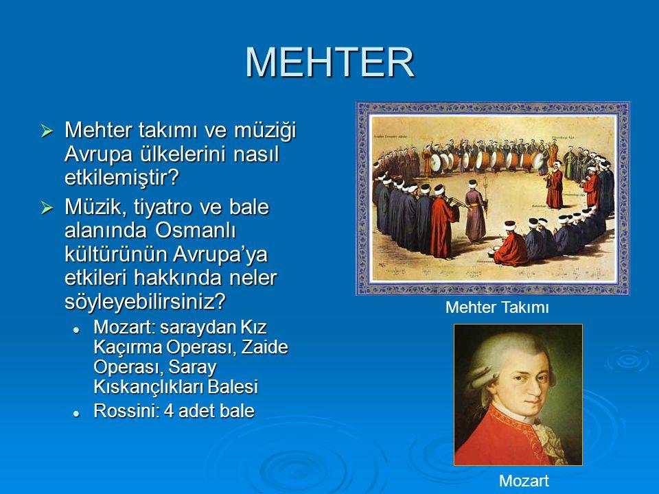 MEHTER  Mehter takımı ve müziği Avrupa ülkelerini nasıl etkilemiştir?  Müzik, tiyatro ve bale alanında Osmanlı kültürünün Avrupa'ya etkileri hakkınd
