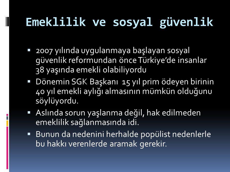 Emeklilik ve sosyal güvenlik  2007 yılında uygulanmaya başlayan sosyal güvenlik reformundan önce Türkiye'de insanlar 38 yaşında emekli olabiliyordu 