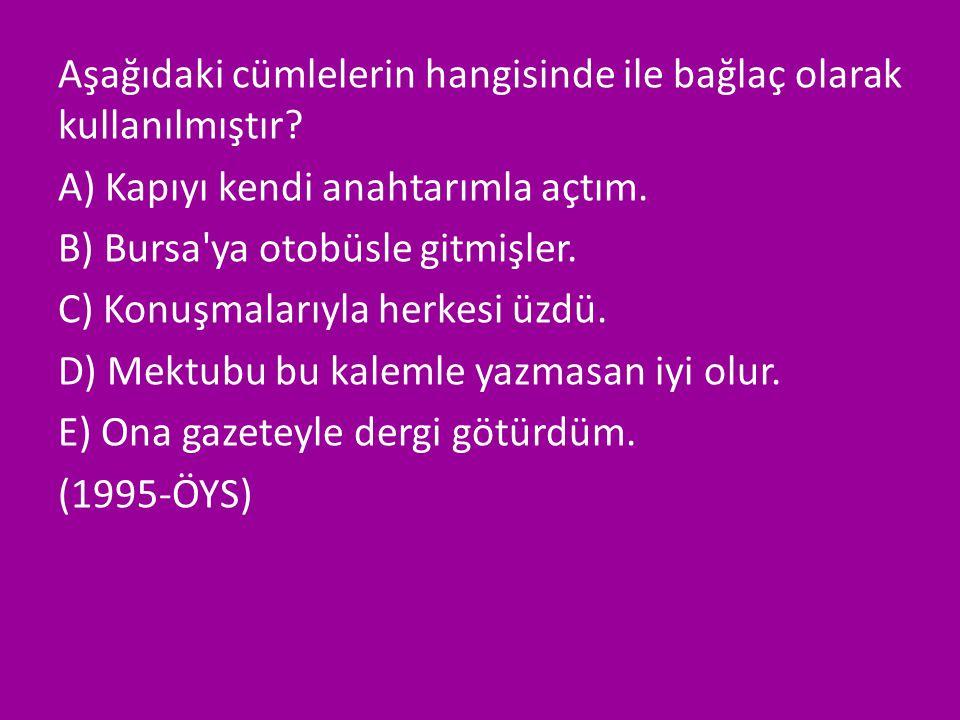 Aşağıdaki cümlelerin hangisinde ile bağlaç olarak kullanılmıştır? A) Kapıyı kendi anahtarımla açtım. B) Bursa'ya otobüsle gitmişler. C) Konuşmalarıyla