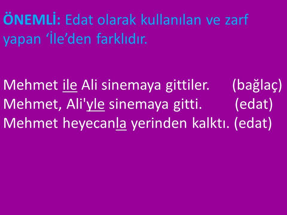 ÖNEMLİ: Edat olarak kullanılan ve zarf yapan 'İle'den farklıdır. Mehmet ile Ali sinemaya gittiler. (bağlaç) Mehmet, Ali'yle sinemaya gitti. (edat) Meh