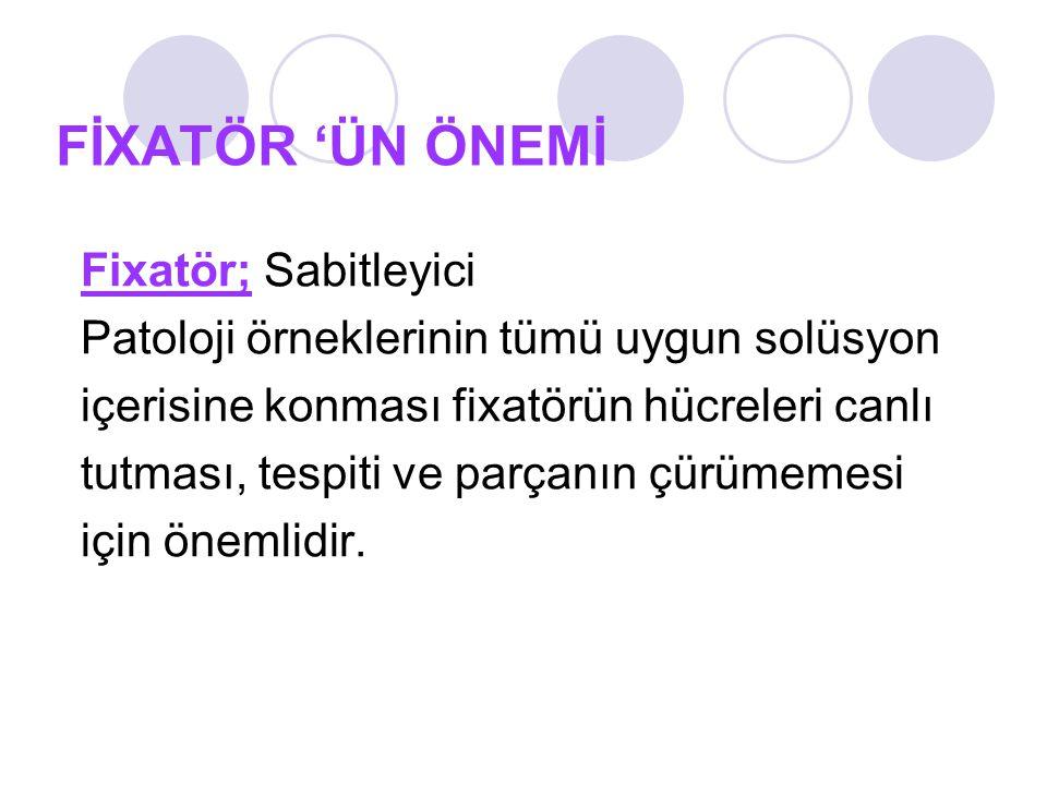 FİXATÖR 'ÜN ÖNEMİ Fixatör; Sabitleyici Patoloji örneklerinin tümü uygun solüsyon içerisine konması fixatörün hücreleri canlı tutması, tespiti ve parçanın çürümemesi için önemlidir.