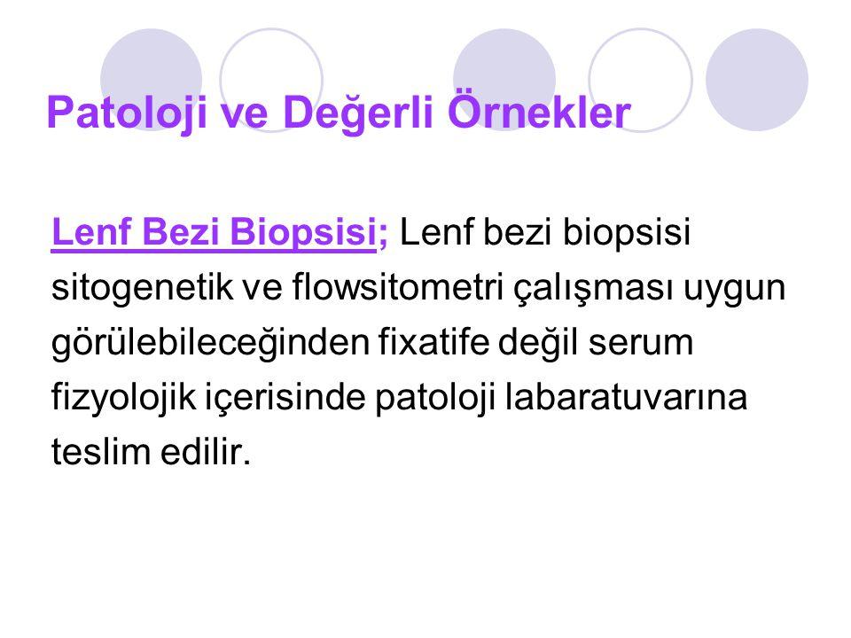 Patoloji ve Değerli Örnekler Lenf Bezi Biopsisi; Lenf bezi biopsisi sitogenetik ve flowsitometri çalışması uygun görülebileceğinden fixatife değil serum fizyolojik içerisinde patoloji labaratuvarına teslim edilir.