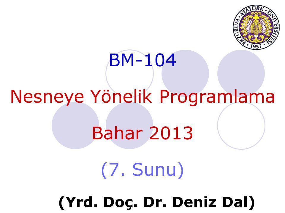 BM-104 Nesneye Yönelik Programlama Bahar 2013 (7. Sunu) (Yrd. Doç. Dr. Deniz Dal)