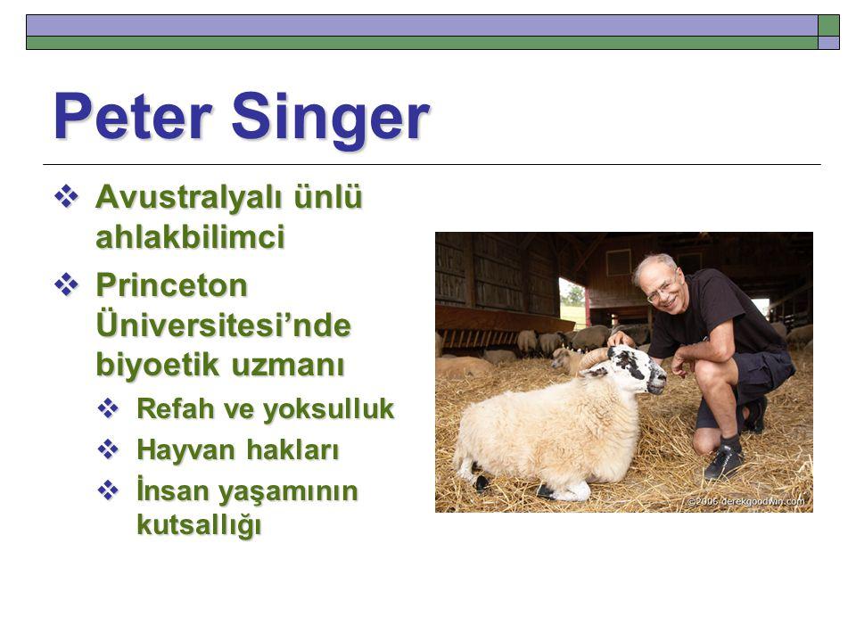 Peter Singer  Avustralyalı ünlü ahlakbilimci  Princeton Üniversitesi'nde biyoetik uzmanı  Refah ve yoksulluk  Hayvan hakları  İnsan yaşamının kutsallığı