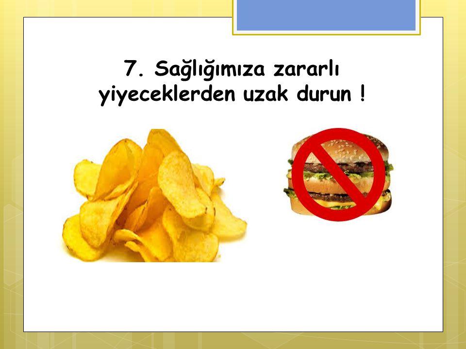 7. Sağlığımıza zararlı yiyeceklerden uzak durun !