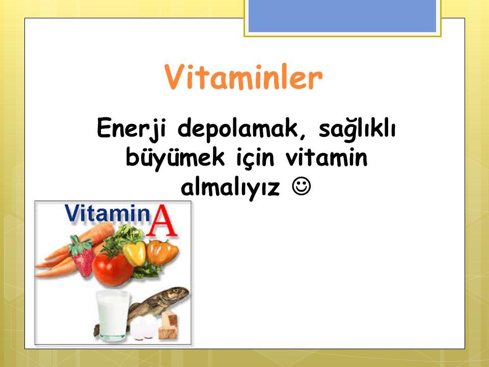 Vitaminler Enerji depolamak, sağlıklı büyümek için vitamin almalıyız
