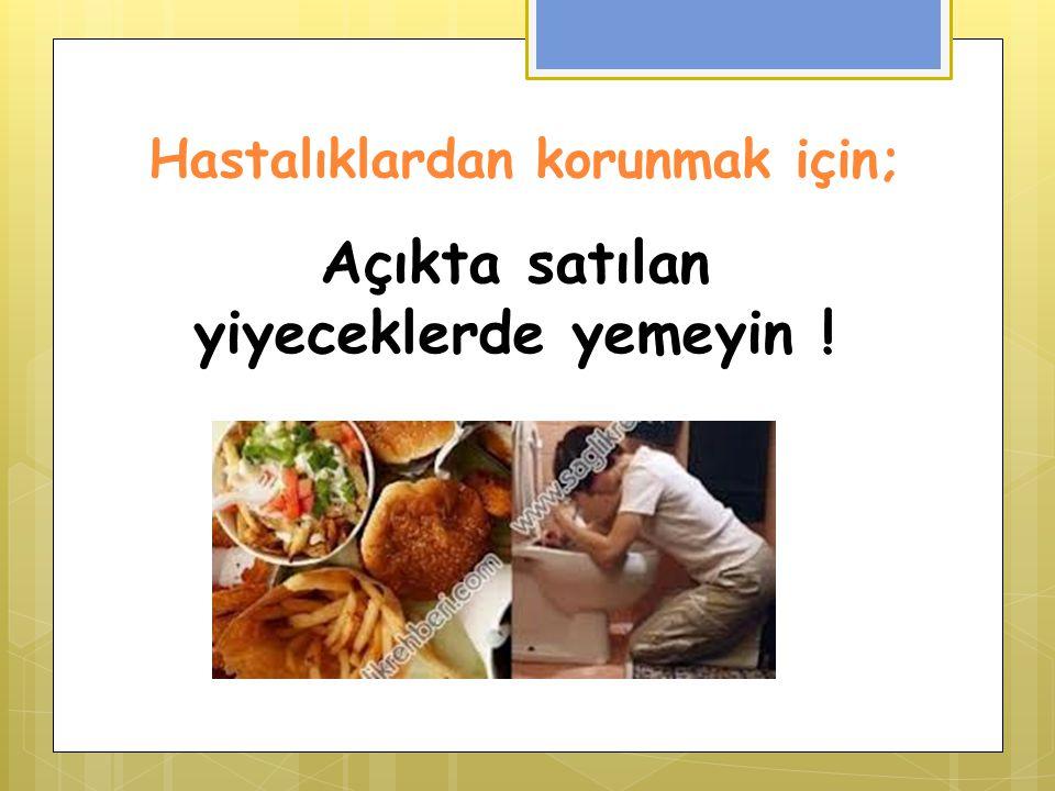 Hastalıklardan korunmak için; Açıkta satılan yiyeceklerde yemeyin !