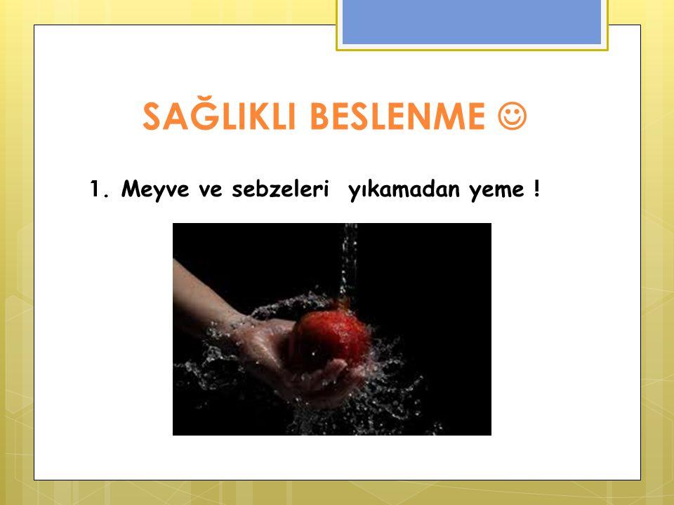 SAĞLIKLI BESLENME 1. Meyve ve sebzeleri yıkamadan yeme !