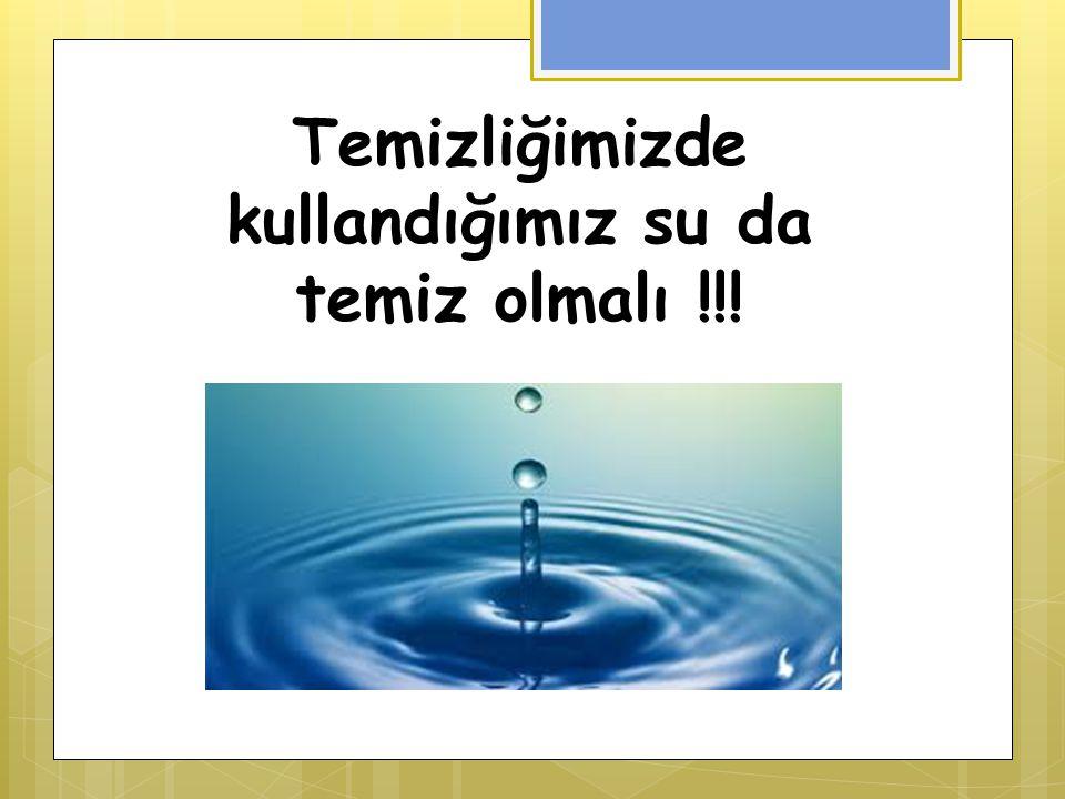 Temizliğimizde kullandığımız su da temiz olmalı !!!