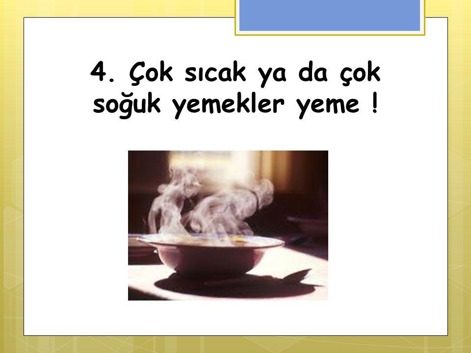 4. Çok sıcak ya da çok soğuk yemekler yeme !