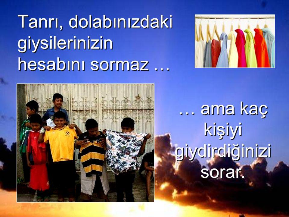 Tanrı, dolabınızdaki giysilerinizin hesabını sormaz … … ama kaç kişiyi giydirdiğinizi sorar.