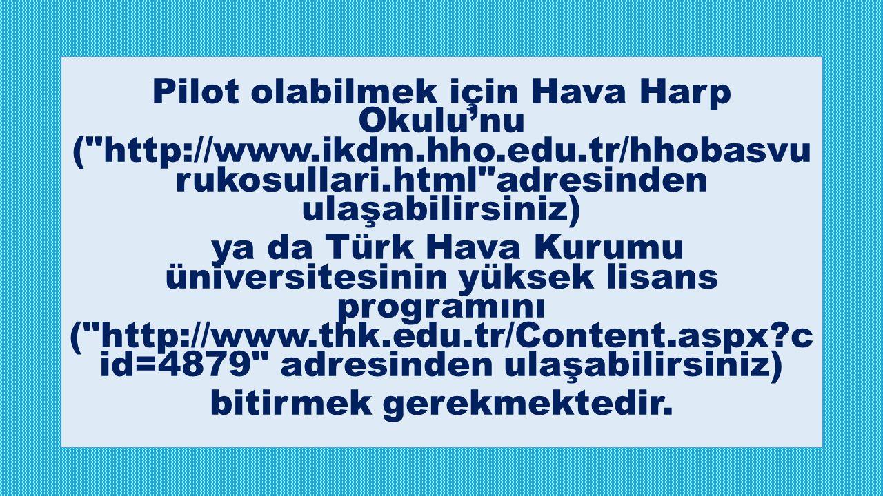 Pilot olabilmek için Hava Harp Okulu'nu ( http://www.ikdm.hho.edu.tr/hhobasvu rukosullari.html adresinden ulaşabilirsiniz) ya da Türk Hava Kurumu üniversitesinin yüksek lisans programını ( http://www.thk.edu.tr/Content.aspx?c id=4879 adresinden ulaşabilirsiniz) bitirmek gerekmektedir.