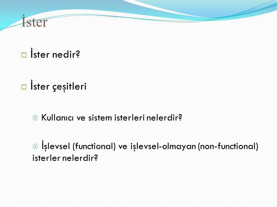 İster  İ ster nedir?  İ ster çeşitleri  Kullanıcı ve sistem isterleri nelerdir?  İ şlevsel (functional) ve işlevsel-olmayan (non-functional) ister