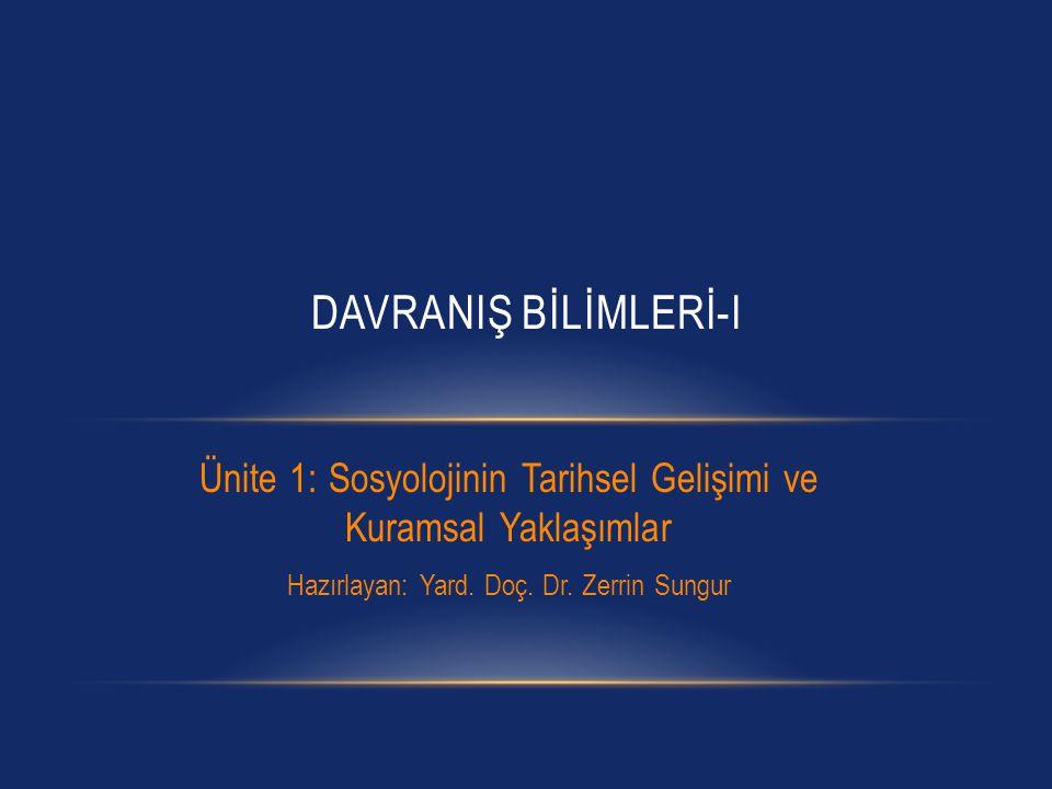 Ünite 1: Sosyolojinin Tarihsel Gelişimi ve Kuramsal Yaklaşımlar Hazırlayan: Yard. Doç. Dr. Zerrin Sungur DAVRANIŞ BİLİMLERİ-I