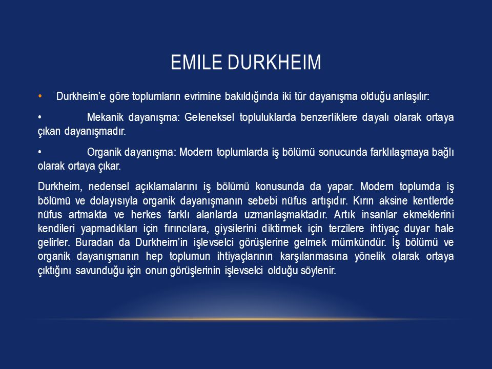 EMILE DURKHEIM Durkheim'e göre toplumların evrimine bakıldığında iki tür dayanışma olduğu anlaşılır: Mekanik dayanışma: Geleneksel topluluklarda benze