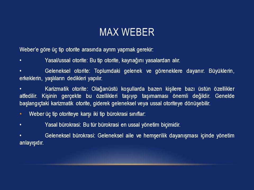 MAX WEBER Weber'e göre üç tip otorite arasında ayrım yapmak gerekir: Yasal/ussal otorite: Bu tip otorite, kaynağını yasalardan alır. Geleneksel otorit