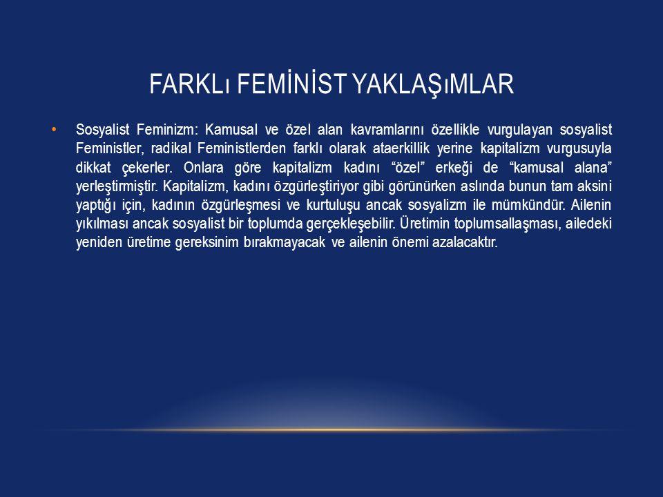 FARKLı FEMİNİST YAKLAŞıMLAR Sosyalist Feminizm: Kamusal ve özel alan kavramlarını özellikle vurgulayan sosyalist Feministler, radikal Feministlerden f