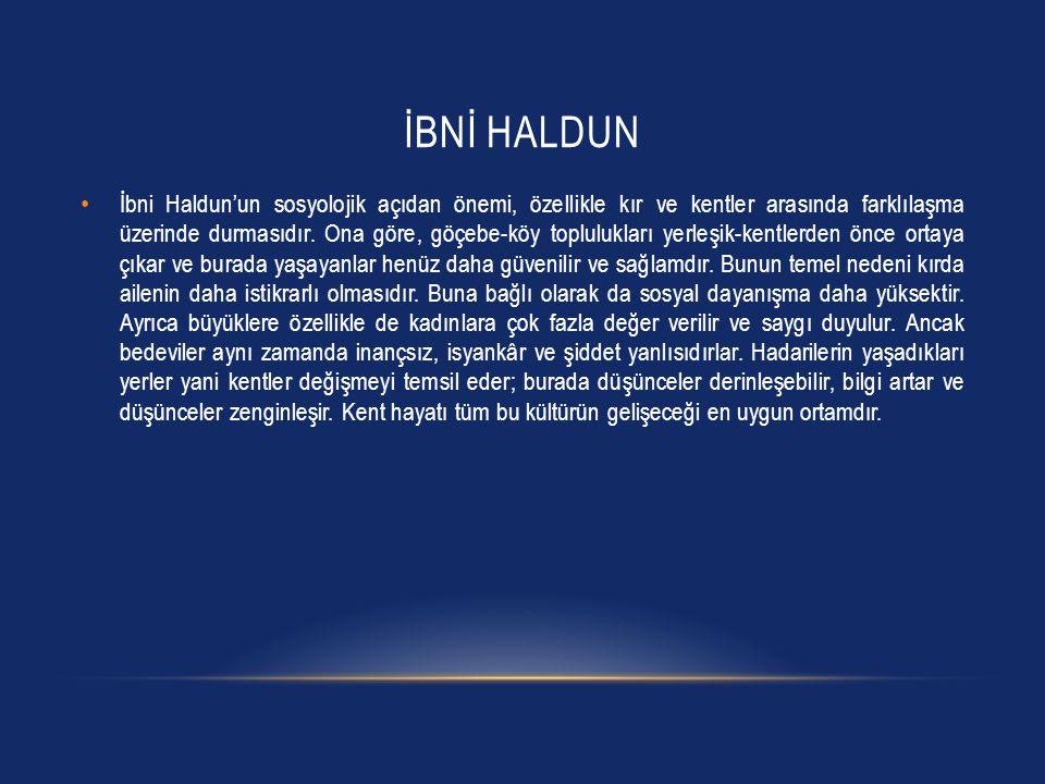 İBNİ HALDUN İbni Haldun'un sosyolojik açıdan önemi, özellikle kır ve kentler arasında farklılaşma üzerinde durmasıdır. Ona göre, göçebe-köy toplulukla