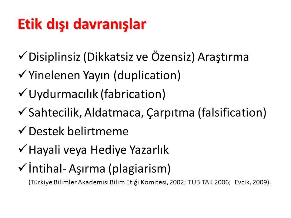 Etik dışı davranışlar Disiplinsiz (Dikkatsiz ve Özensiz) Araştırma Yinelenen Yayın (duplication) Uydurmacılık (fabrication) Sahtecilik, Aldatmaca, Çarpıtma (falsification) Destek belirtmeme Hayali veya Hediye Yazarlık İntihal- Aşırma (plagiarism) (Türkiye Bilimler Akademisi Bilim Etiği Komitesi, 2002; TÜBİTAK 2006; Evcik, 2009).