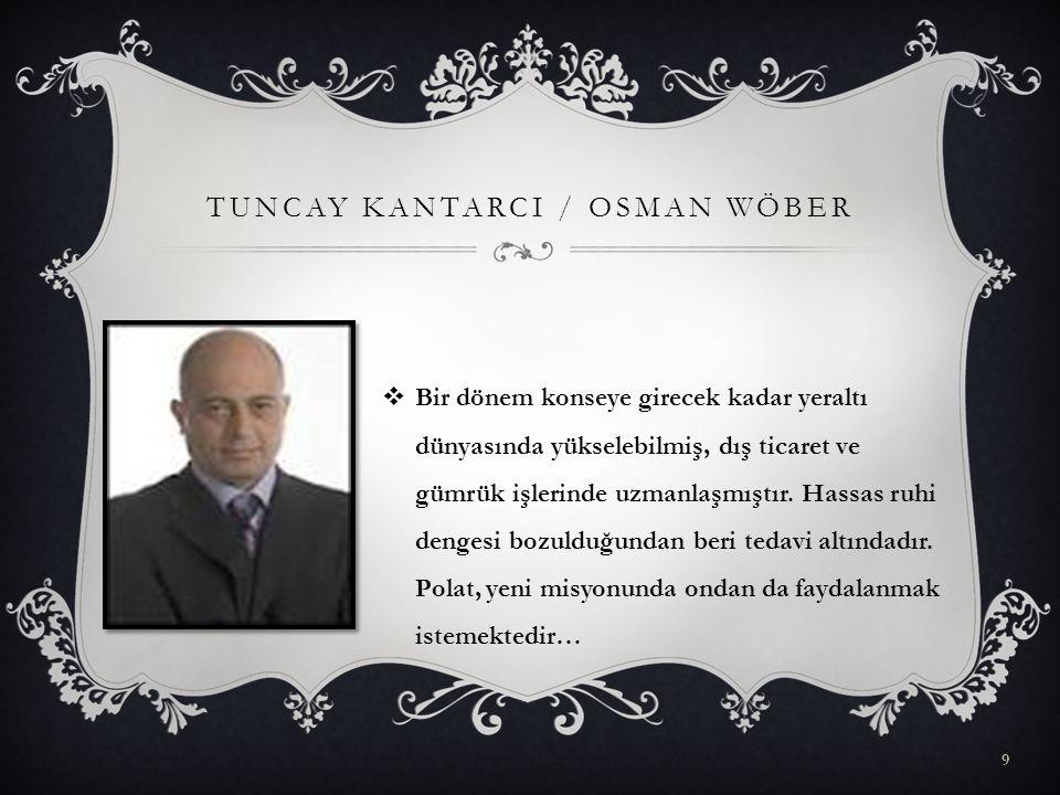 TUNCAY KANTARCI / OSMAN WÖBER  Bir dönem konseye girecek kadar yeraltı dünyasında yükselebilmiş, dış ticaret ve gümrük işlerinde uzmanlaşmıştır. Hass