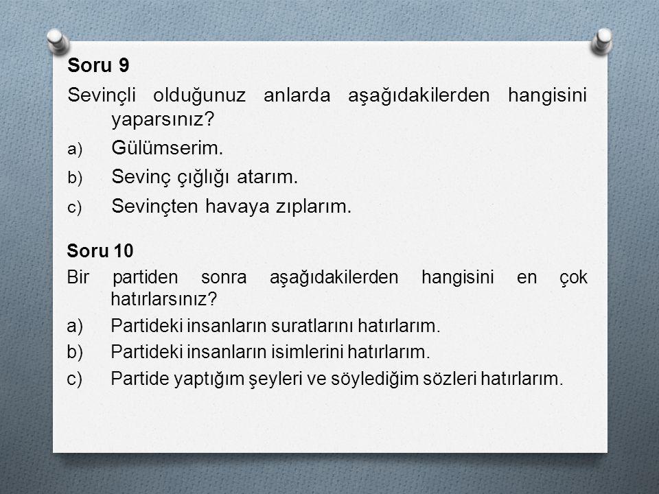 Soru 9 Sevinçli olduğunuz anlarda aşağıdakilerden hangisini yaparsınız? a) Gülümserim. b) Sevinç çığlığı atarım. c) Sevinçten havaya zıplarım. Soru 10