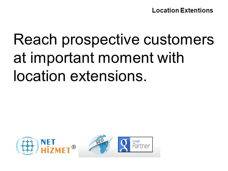 Gerekli olduğunda insanlara ulaşın Yer Uzantıları Reach prospective customers at important moment with location extensions.