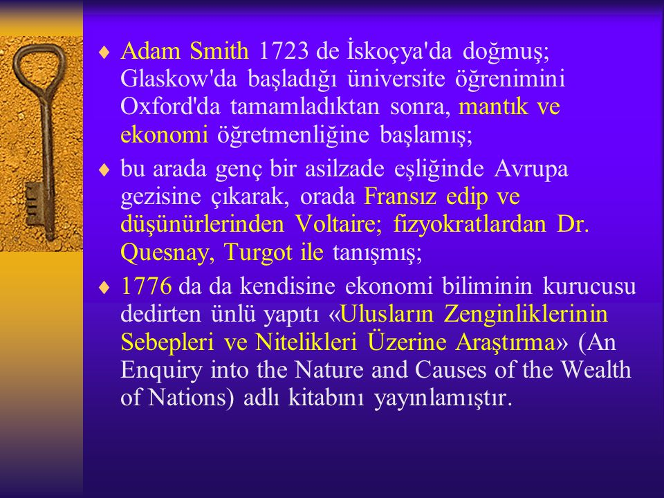  Adam Smith 1723 de İskoçya da doğmuş; Glaskow da başladığı üniversite öğrenimini Oxford da tamamladıktan sonra, mantık ve ekonomi öğretmenliğine başlamış;  bu arada genç bir asilzade eşliğinde Avrupa gezisine çıkarak, orada Fransız edip ve düşünürlerinden Voltaire; fizyokratlardan Dr.