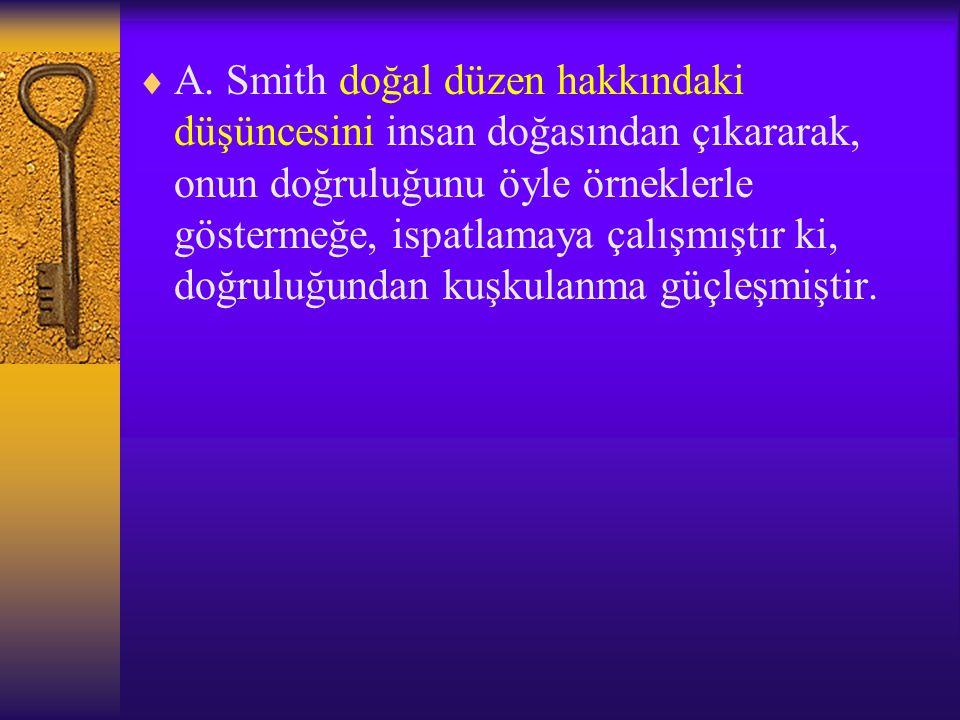  A. Smith doğal düzen hakkındaki düşüncesini insan doğasından çıkararak, onun doğruluğunu öyle örneklerle göstermeğe, ispatlamaya çalışmıştır ki, doğ