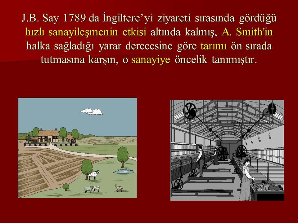 J.B. Say 1789 da İngiltere'yi ziyareti sırasında gördüğü hızlı sanayileşmenin etkisi altında kalmış, A. Smith'in halka sağladığı yarar derecesine göre