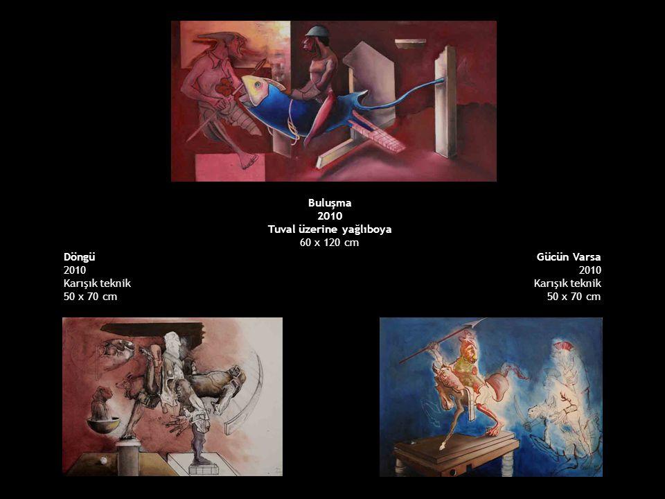 Döngü 2010 Karışık teknik 50 x 70 cm Gücün Varsa 2010 Karışık teknik 50 x 70 cm Buluşma 2010 Tuval üzerine yağlıboya 60 x 120 cm