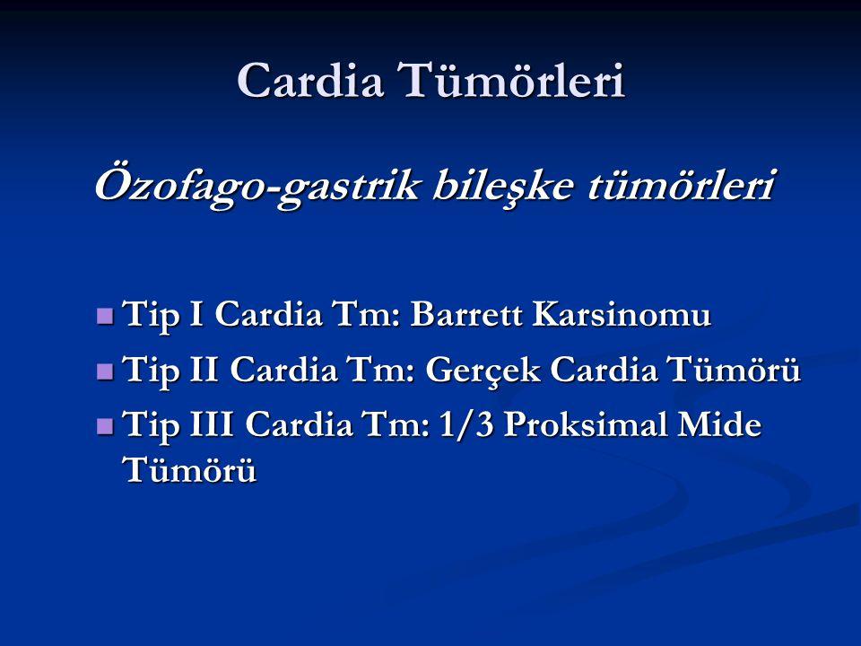 Cardia Tümörleri Özofago-gastrik bileşke tümörleri Tip I Cardia Tm: Barrett Karsinomu Tip I Cardia Tm: Barrett Karsinomu Tip II Cardia Tm: Gerçek Card