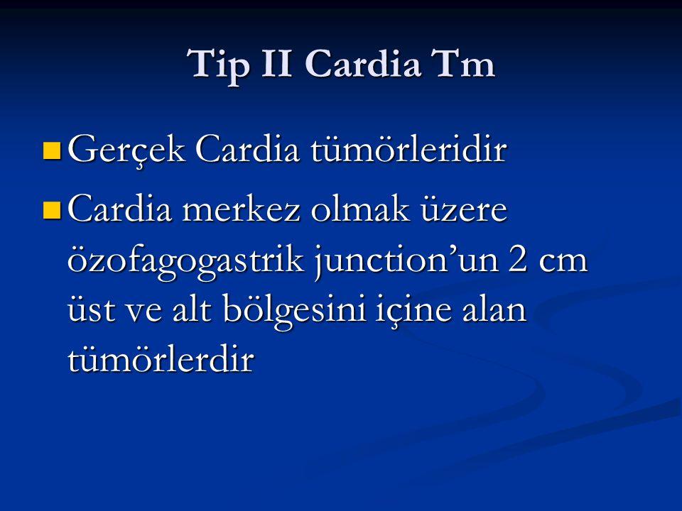 Tip II Cardia Tm Gerçek Cardia tümörleridir Gerçek Cardia tümörleridir Cardia merkez olmak üzere özofagogastrik junction'un 2 cm üst ve alt bölgesini