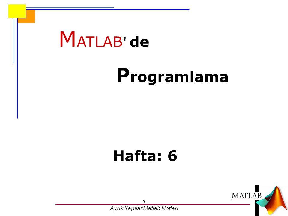 1 Ayrık Yapılar Matlab Notları M ATLAB ' de P rogramlama Hafta: 6