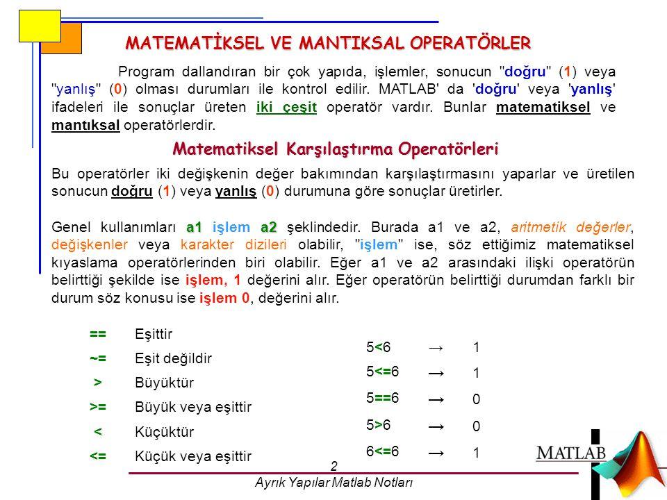 2 Ayrık Yapılar Matlab Notları MATEMATİKSEL VE MANTIKSAL OPERATÖRLER Program dallandıran bir çok yapıda, işlemler, sonucun